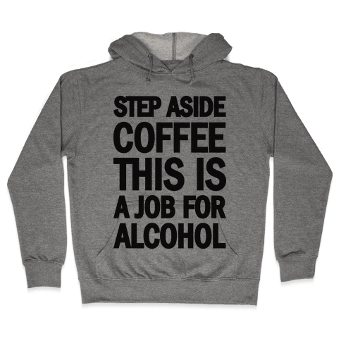 Step Aside Coffee This Is A Job For Alcohol Hooded Sweatshirt