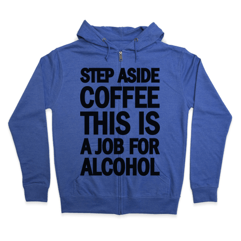 Step Aside Coffee This Is A Job For Alcohol Zip Hoodie