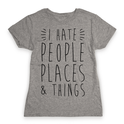 I Hate People Places And Things Womens T-Shirt
