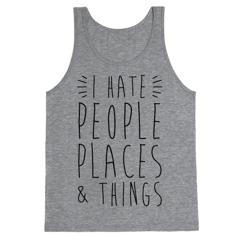 I Hate People Places And Things Tank Top