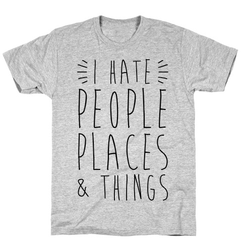 I Hate People Places And Things T-Shirt