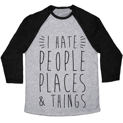I Hate People Places And Things Baseball Tee