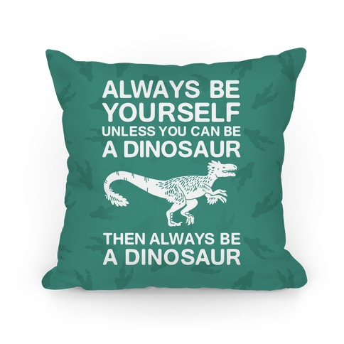 Always Be Yourself, Unless You Can Be A Dinosaur Pillow