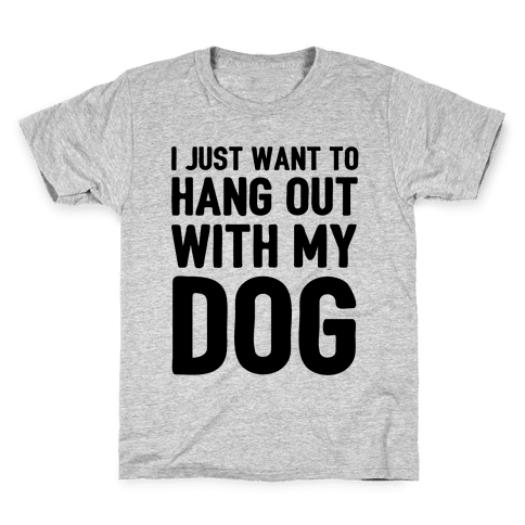 I Just Want To Hang Out With My Dog Kids T-Shirt