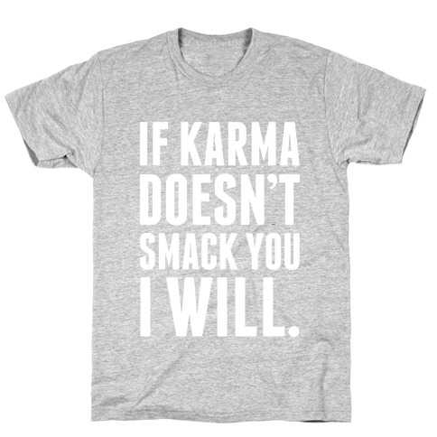 If Karma Doesn't smack You, I Will. T-Shirt