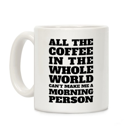All The Coffee In The Whole World Can't Make Me A Morning Person Coffee Mug
