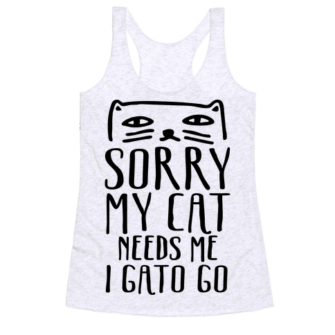 Sorry My Cat Needs Me I Gato Go Racerback Tank Top