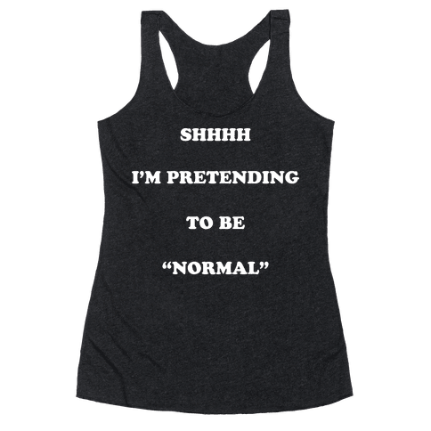 "Shhhh I'm Pretending To Be ""Normal"" Racerback Tank Top"