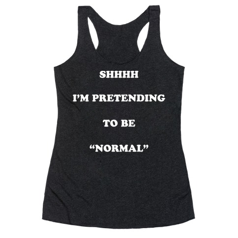 "Shhhh I'm Pretending To Be ""Normal"" Racerback Tank Top"