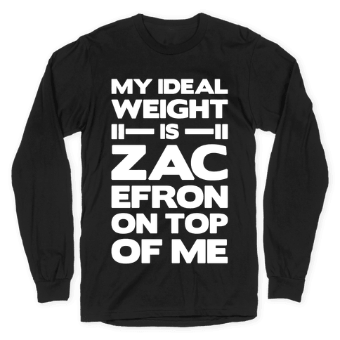 My Ideal Weight Is Zac Efron On Top of Me Long Sleeve T-Shirt