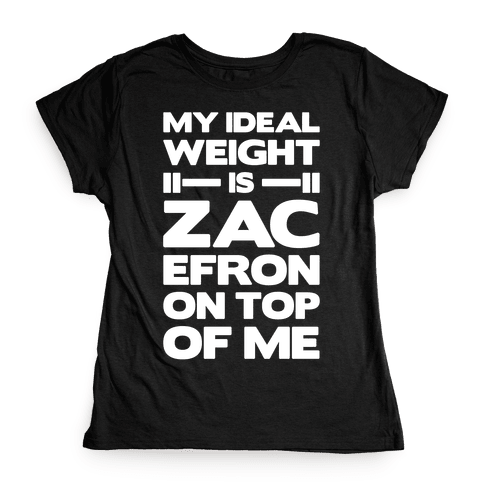 My Ideal Weight Is Zac Efron On Top of Me Womens T-Shirt