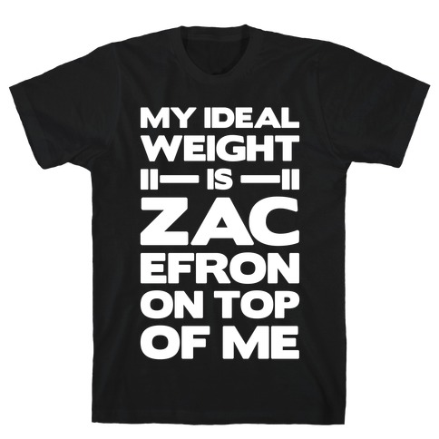 My Ideal Weight Is Zac Efron On Top of Me T-Shirt