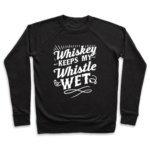 Whiskey Keeps My Whistle Wet Pullover