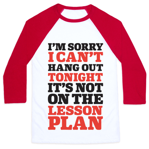 I'm Sorry I Can't Hang Out Tonight, It's Not On The Lesson Plan Baseball Tee