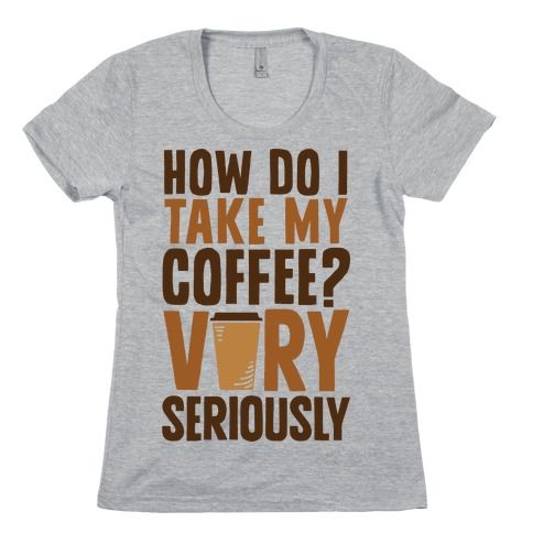 How Do I Take My Coffee? Very Seriously Womens T-Shirt