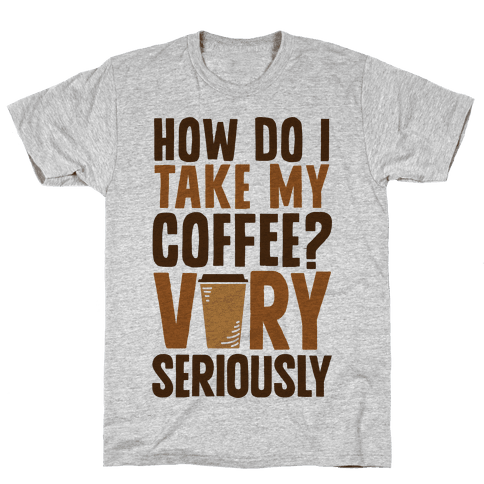 How Do I Take My Coffee? Very Seriously Mens T-Shirt