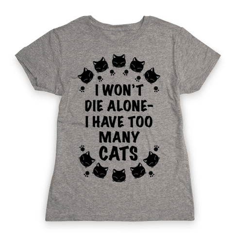 I Won't Die Alone , I Have Too Many Cats Womens T-Shirt