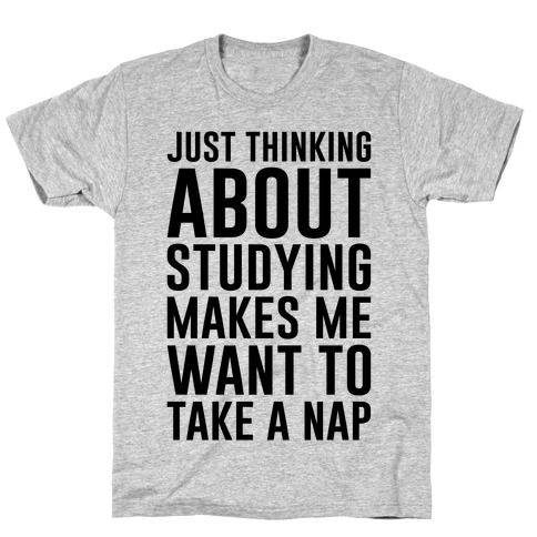 Just Thinking About Studying Makes Me Want To Take A Nap Mens T-Shirt
