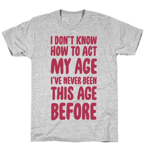 I Don't Know How To Act My Age T-Shirt