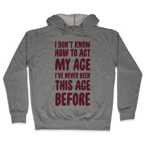 I Don't Know How To Act My Age Hooded Sweatshirt