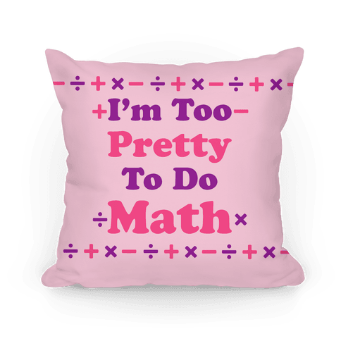 I'm Too Pretty To Do Math Pillow
