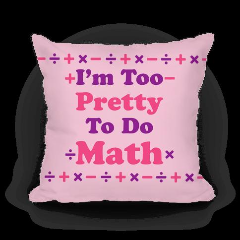 I'm Too Pretty To Do Math Pillow