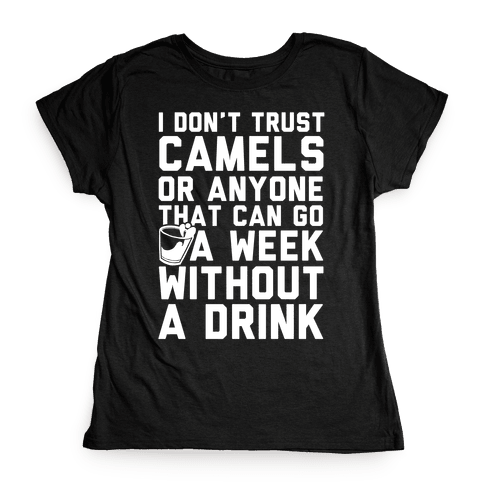 I Don't Trust Camels Or Anyone That Can Go A Week Without A Drink Womens T-Shirt