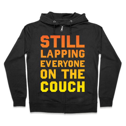 Still Lapping Everyone On The Couch Zip Hoodie