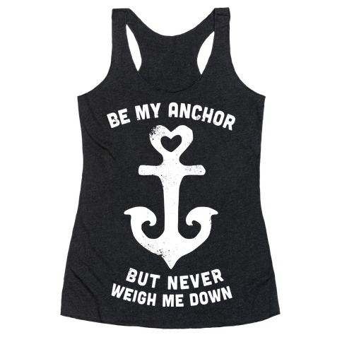 Be My Anchor But Never Hold Me Down Racerback Tank Top