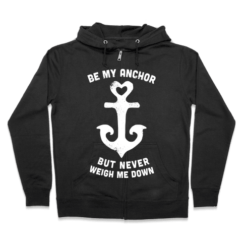 Be My Anchor But Never Hold Me Down Zip Hoodie