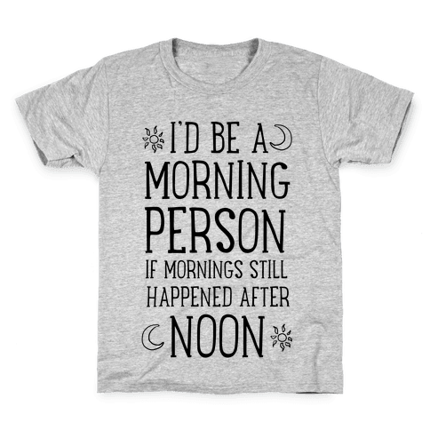 I'd Be a Morning Person If Mornings Still Happened After Noon. Kids T-Shirt