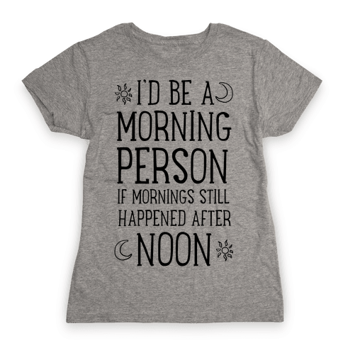 I'd Be a Morning Person If Mornings Still Happened After Noon. Womens T-Shirt