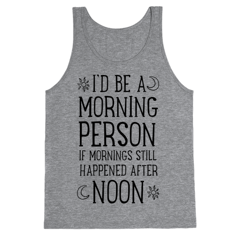 I'd Be a Morning Person If Mornings Still Happened After Noon. Tank Top
