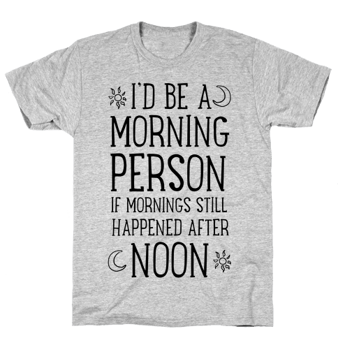 I'd Be a Morning Person If Mornings Still Happened After Noon. Mens T-Shirt