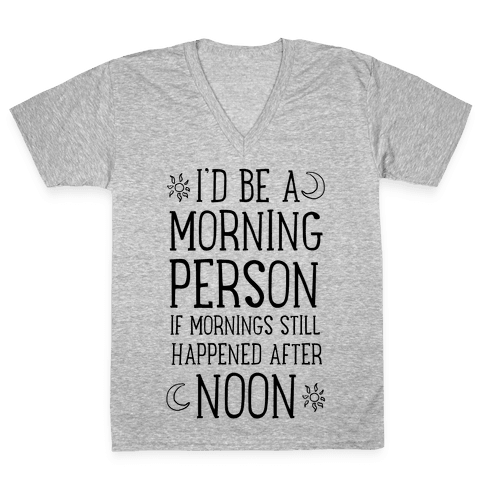 I'd Be a Morning Person If Mornings Still Happened After Noon. V-Neck Tee Shirt