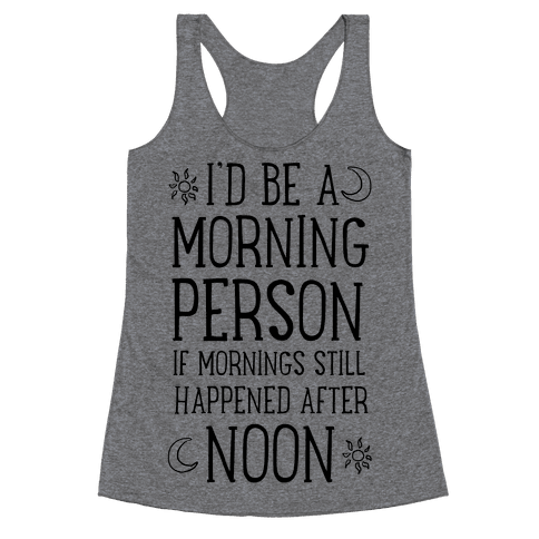 I'd Be a Morning Person If Mornings Still Happened After Noon. Racerback Tank Top