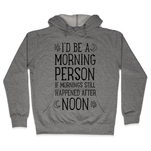 I'd Be a Morning Person If Mornings Still Happened After Noon. Hooded Sweatshirt