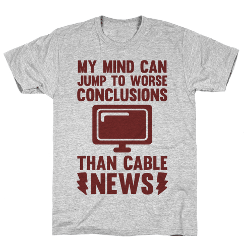 My Mind Can Jump To Worse Conclusions Than Cable News Mens T-Shirt