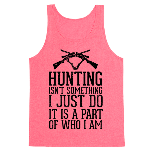 Hunting Isn't Something I just Do It Is A Part Of Who I Am Tank Top