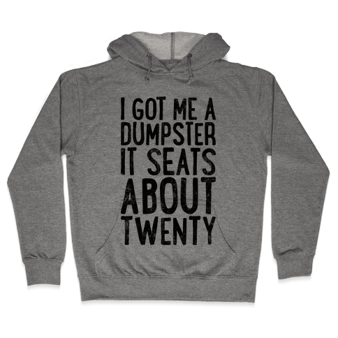 I've Got Me A Dumpster, It Seats About Twenty Hooded Sweatshirt