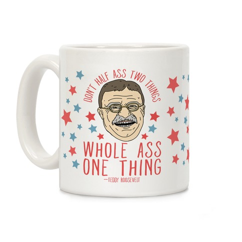 Don't Half Ass Two Things Whole Ass One Thing - Teddy Roosevelt Coffee Mug
