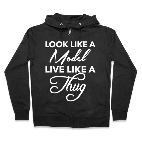 Look Like A Model, Live Like A Thug Zip Hoodie