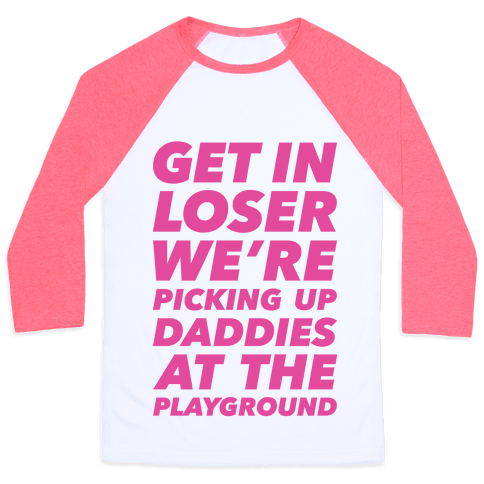 Get In Loser We're Picking Up Daddies At The Playground Baseball Tee