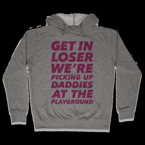 Get In Loser We're Picking Up Daddies At The Playground Hooded Sweatshirt