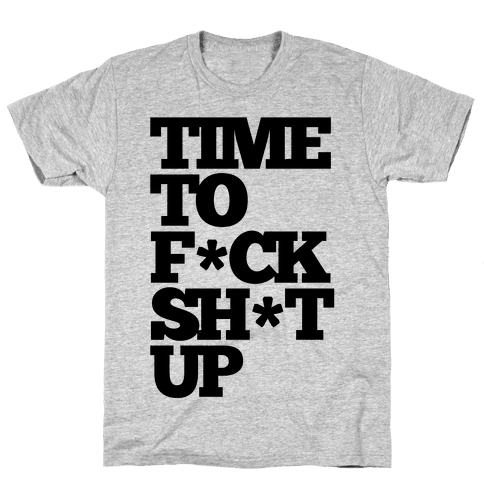 Time To F*ck Shit Up Mens T-Shirt
