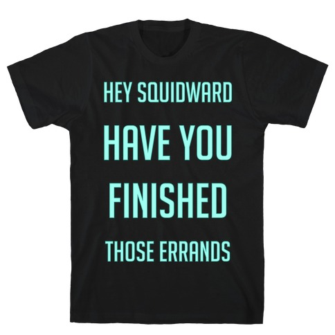Hey Squidward Are You Finished With Those Errands? Mens T-Shirt