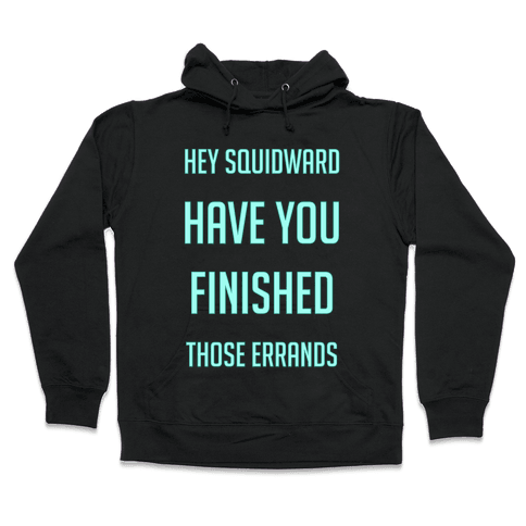 Hey Squidward Are You Finished With Those Errands? Hooded Sweatshirt