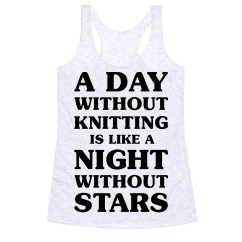 A Day Without Knitting is Like a Night Without Stars Racerback Tank Top