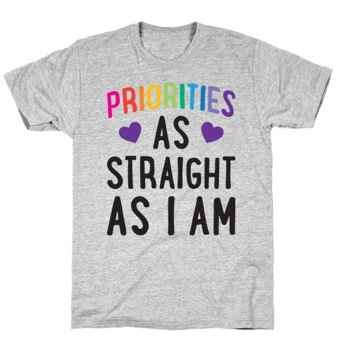 Priorities As Straight As I Am T-Shirt