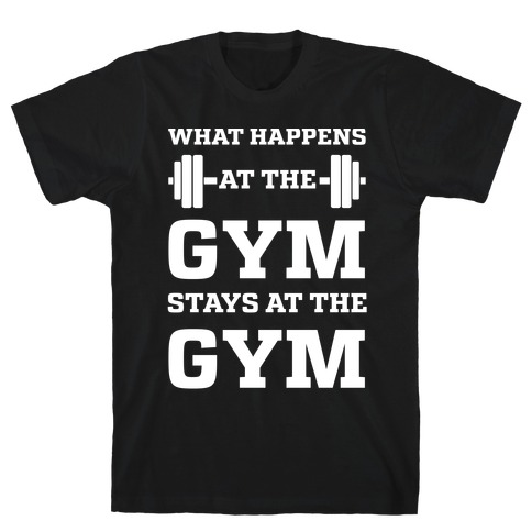 What Happens At The Gym Stays At The Gym T-Shirt